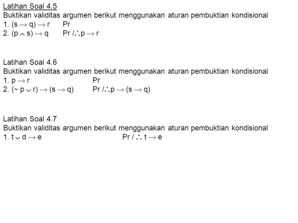 Latihan Soal 4.6 Buktikan validitas argumen berikut menggunakan aturan pembuktian kondisional 1. p  rPr 2. (~ p  r)  (s  q) Pr /  p  (s  q) Lat