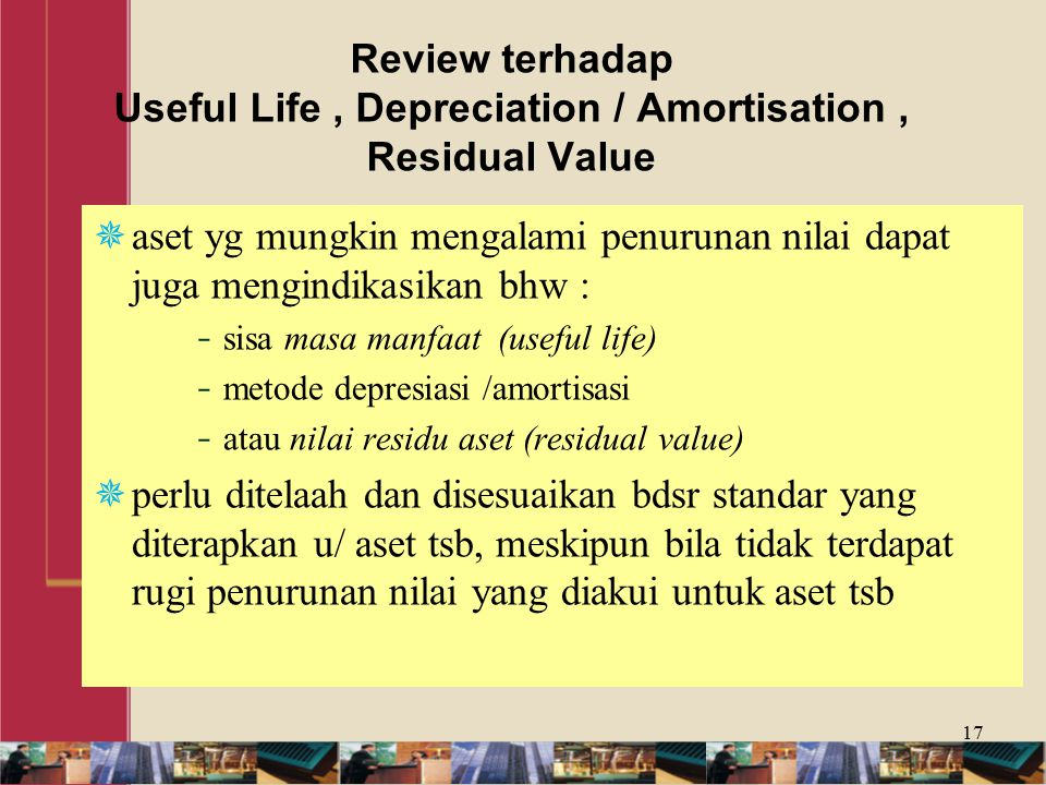 Review terhadap Useful Life, Depreciation / Amortisation, Residual Value  aset yg mungkin mengalami penurunan nilai dapat juga mengindikasikan bhw : - sisa masa manfaat (useful life) - metode depresiasi /amortisasi - atau nilai residu aset (residual value)  perlu ditelaah dan disesuaikan bdsr standar yang diterapkan u/ aset tsb, meskipun bila tidak terdapat rugi penurunan nilai yang diakui untuk aset tsb 17