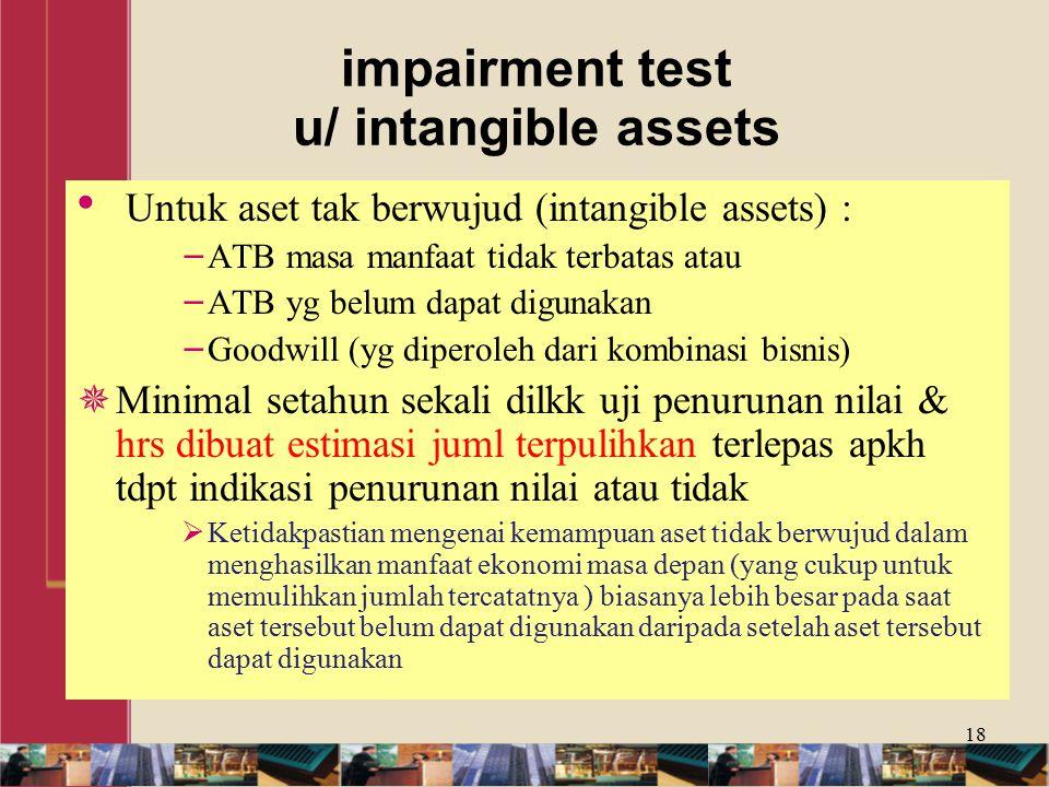 impairment test u/ intangible assets Untuk aset tak berwujud (intangible assets) : − ATB masa manfaat tidak terbatas atau − ATB yg belum dapat digunakan − Goodwill (yg diperoleh dari kombinasi bisnis)  Minimal setahun sekali dilkk uji penurunan nilai & hrs dibuat estimasi juml terpulihkan terlepas apkh tdpt indikasi penurunan nilai atau tidak  Ketidakpastian mengenai kemampuan aset tidak berwujud dalam menghasilkan manfaat ekonomi masa depan (yang cukup untuk memulihkan jumlah tercatatnya ) biasanya lebih besar pada saat aset tersebut belum dapat digunakan daripada setelah aset tersebut dapat digunakan 18