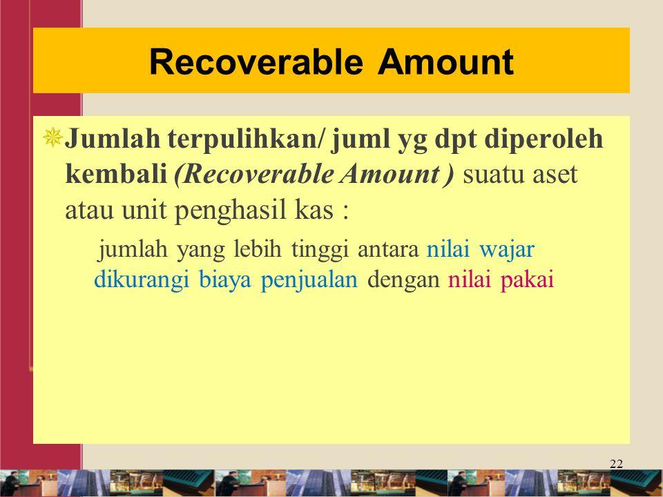 Recoverable Amount  Jumlah terpulihkan/ juml yg dpt diperoleh kembali (Recoverable Amount ) suatu aset atau unit penghasil kas : jumlah yang lebih tinggi antara nilai wajar dikurangi biaya penjualan dengan nilai pakai 22