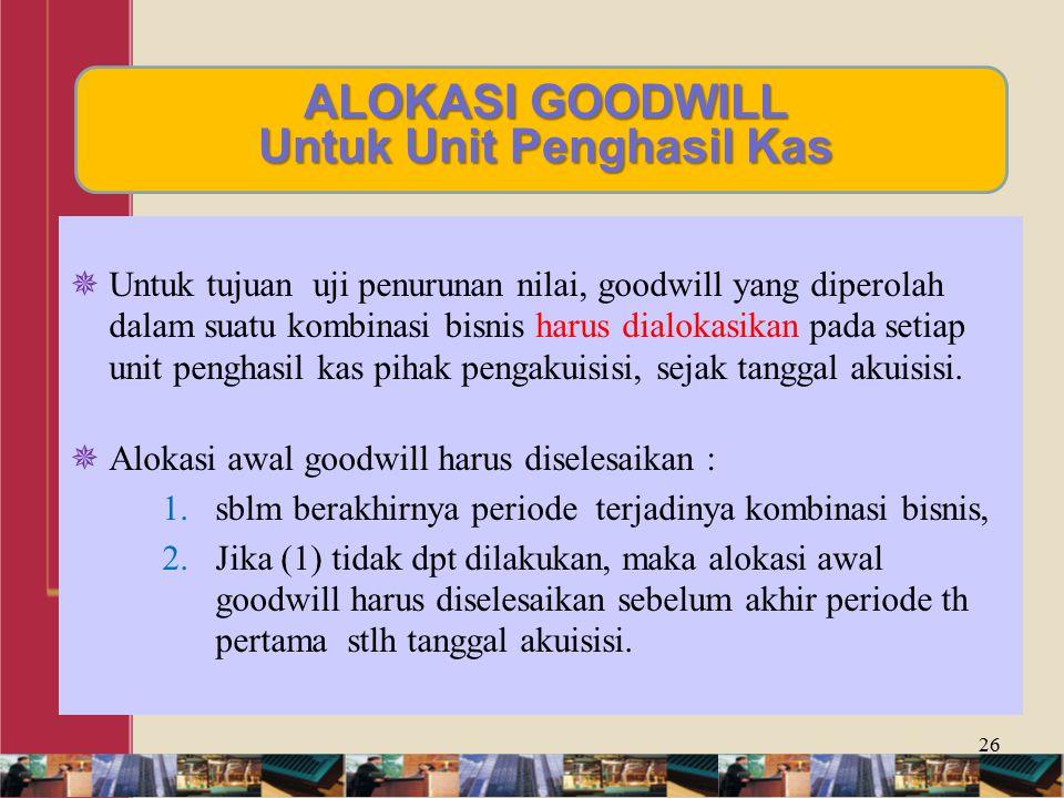 ALOKASI GOODWILL Untuk Unit Penghasil Kas  Untuk tujuan uji penurunan nilai, goodwill yang diperolah dalam suatu kombinasi bisnis harus dialokasikan pada setiap unit penghasil kas pihak pengakuisisi, sejak tanggal akuisisi.