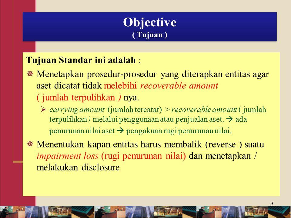 Objective ( Tujuan ) Tujuan Standar ini adalah :  Menetapkan prosedur-prosedur yang diterapkan entitas agar aset dicatat tidak melebihi recoverable amount ( jumlah terpulihkan ) nya.