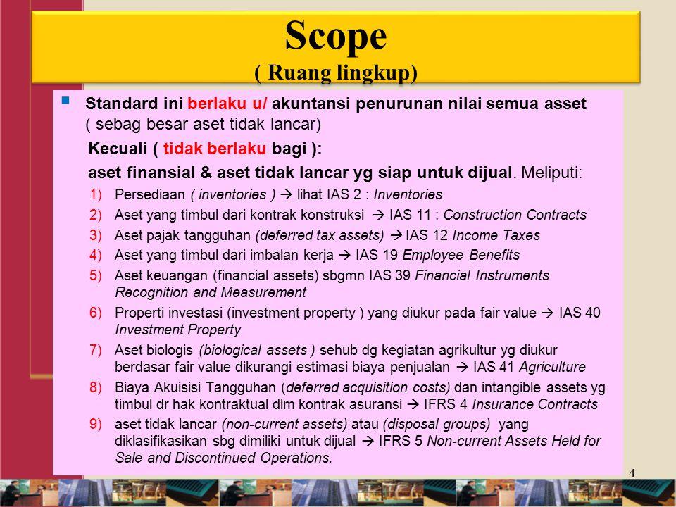 Scope ( Ruang lingkup)  Standard ini berlaku u/ akuntansi penurunan nilai semua asset ( sebag besar aset tidak lancar) Kecuali ( tidak berlaku bagi ): aset finansial & aset tidak lancar yg siap untuk dijual.
