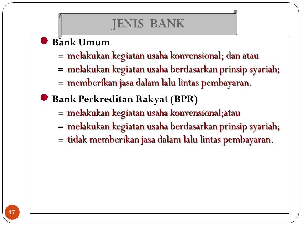JENIS BANK 17 Bank Umum  melakukan kegiatan usaha konvensional; dan atau  melakukan kegiatan usaha berdasarkan prinsip syariah;  memberikan jasa da