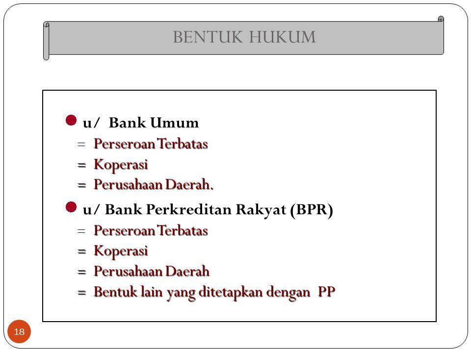 BENTUK HUKUM 18 u/ Bank Umum Perseroan Terbatas  Perseroan Terbatas  Koperasi  Perusahaan Daerah. u/ Bank Perkreditan Rakyat (BPR) Perseroan Terbat