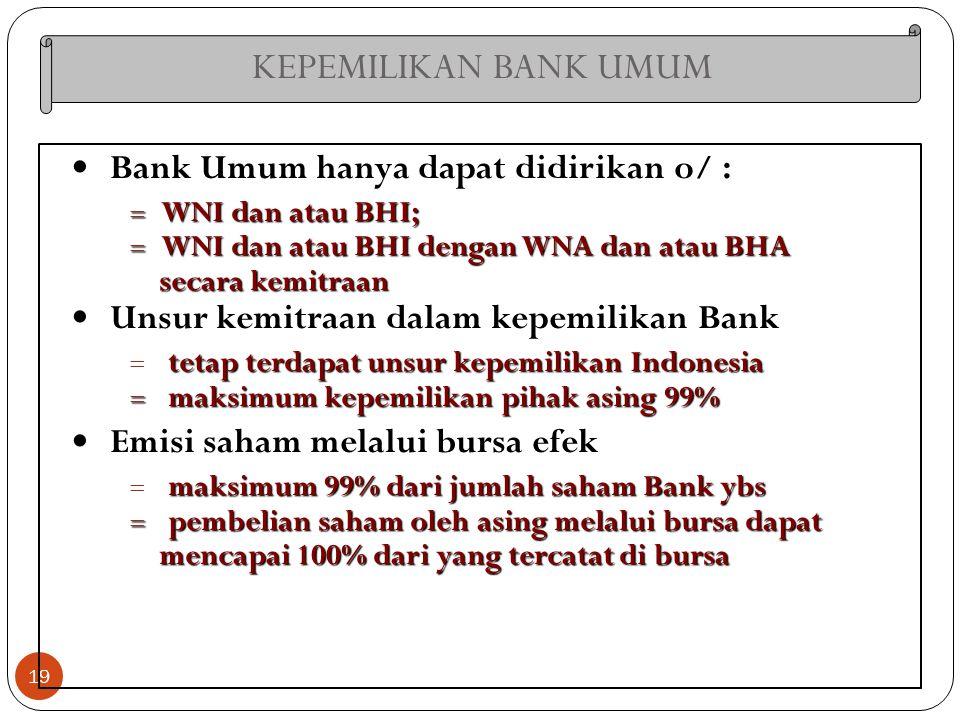 KEPEMILIKAN BANK UMUM 19 Bank Umum hanya dapat didirikan o/ :  WNI dan atau BHI;  WNI dan atau BHI dengan WNA dan atau BHA secara kemitraan secara k