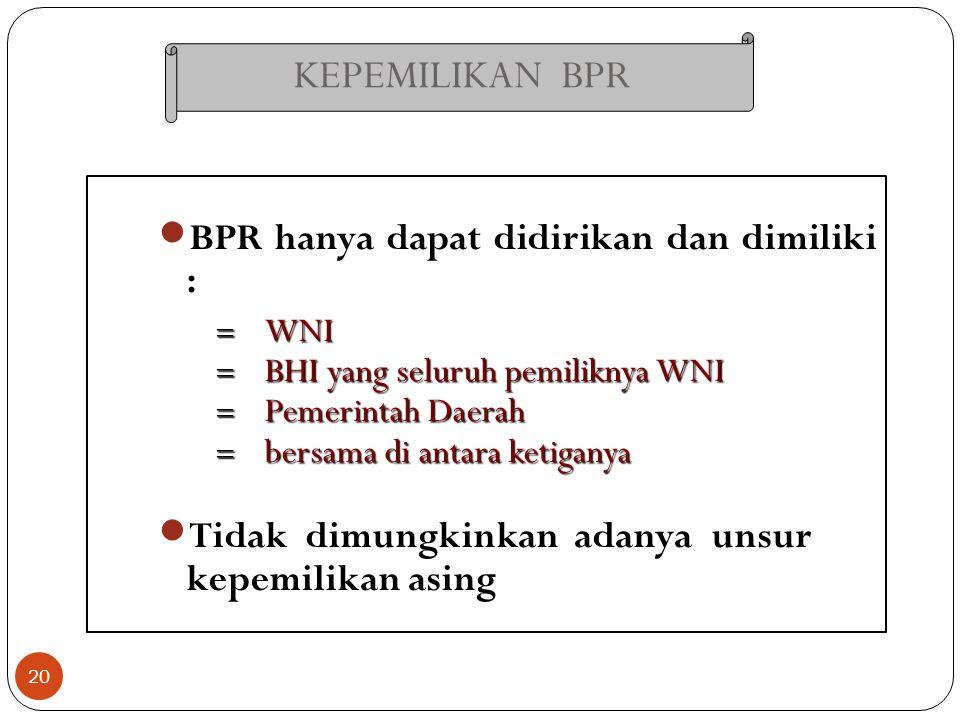 KEPEMILIKAN BPR 20 BPR hanya dapat didirikan dan dimiliki :  WNI  BHI yang seluruh pemiliknya WNI  Pemerintah Daerah  bersama di antara ketiganya