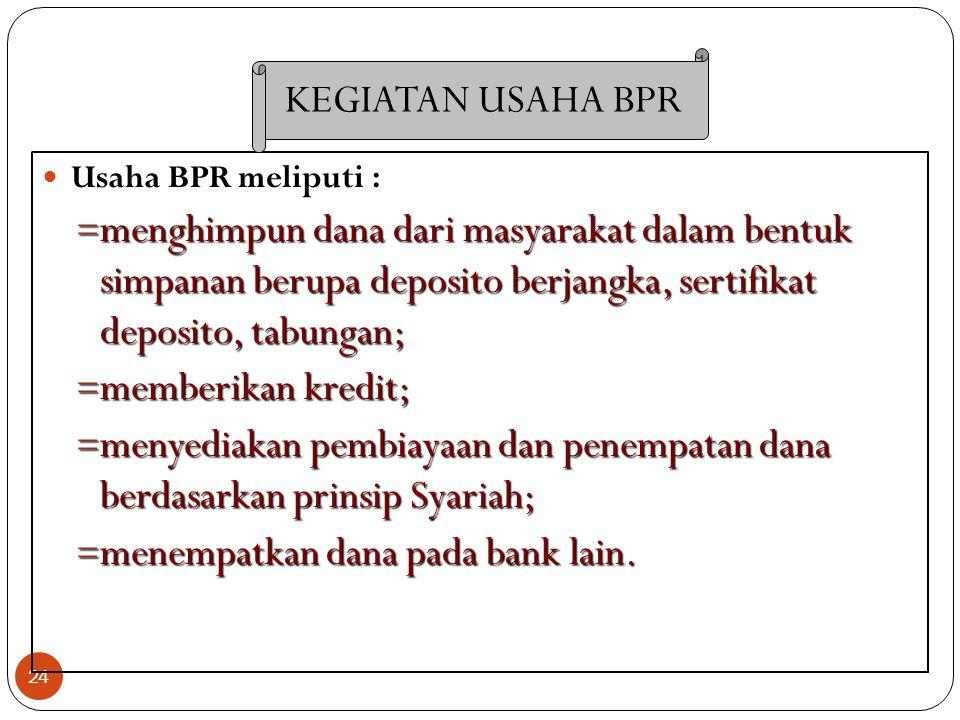 24 Usaha BPR meliputi : = menghimpun dana dari masyarakat dalam bentuk simpanan berupa deposito berjangka, sertifikat deposito, tabungan; = memberikan