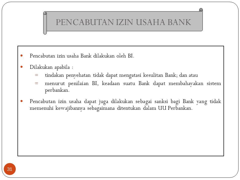 PENCABUTAN IZIN USAHA BANK 31 Pencabutan izin usaha Bank dilakukan oleh BI. Dilakukan apabila : = tindakan penyehatan tidak dapat mengatasi kesulitan