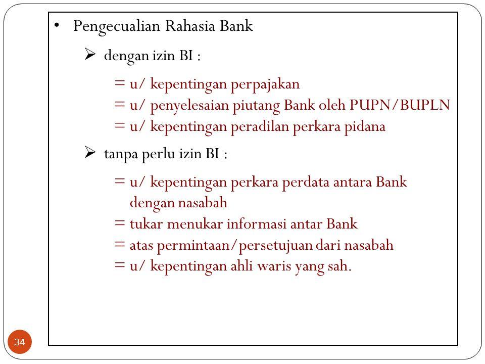 34 Pengecualian Rahasia Bank  dengan izin BI : =u/ kepentingan perpajakan =u/ penyelesaian piutang Bank oleh PUPN/BUPLN =u/ kepentingan peradilan per