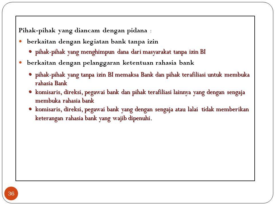 36 Pihak-pihak yang diancam dengan pidana : berkaitan dengan kegiatan bank tanpa izin pihak-pihak yang menghimpun dana dari masyarakat tanpa izin BI p