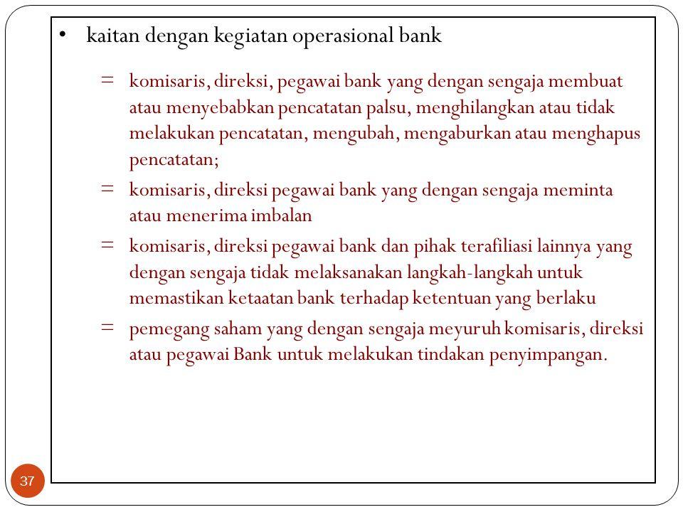 37 kaitan dengan kegiatan operasional bank =komisaris, direksi, pegawai bank yang dengan sengaja membuat atau menyebabkan pencatatan palsu, menghilang