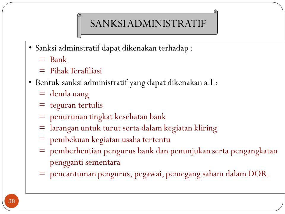38 Sanksi adminstratif dapat dikenakan terhadap : =Bank =Pihak Terafiliasi Bentuk sanksi administratif yang dapat dikenakan a.l.: =denda uang =teguran