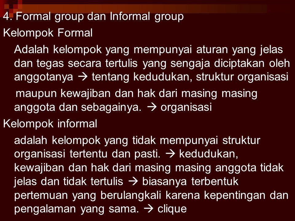 4. Formal group dan Informal group Kelompok Formal Adalah kelompok yang mempunyai aturan yang jelas dan tegas secara tertulis yang sengaja diciptakan