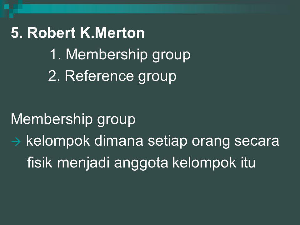 5. Robert K.Merton 1. Membership group 2. Reference group Membership group  kelompok dimana setiap orang secara fisik menjadi anggota kelompok itu