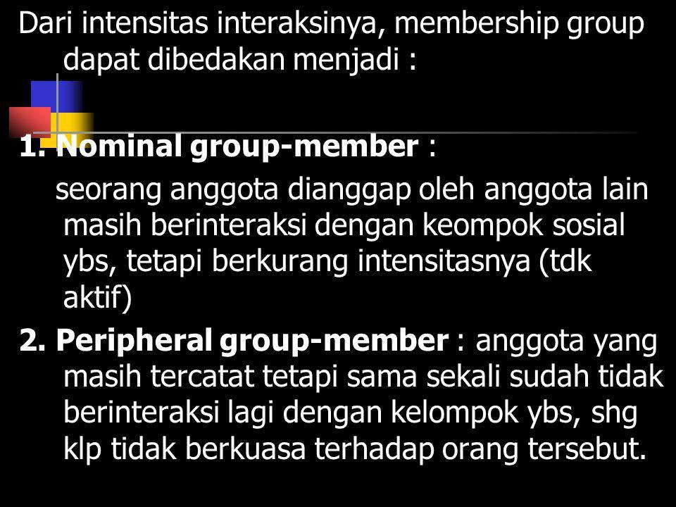 Dari intensitas interaksinya, membership group dapat dibedakan menjadi : 1. Nominal group-member : seorang anggota dianggap oleh anggota lain masih be