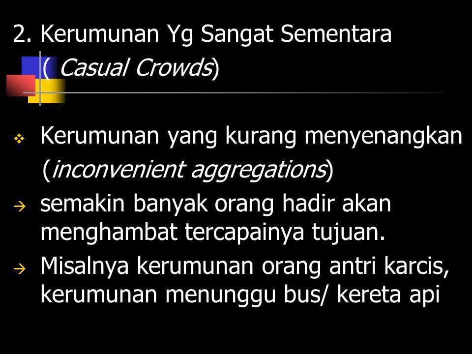 2. Kerumunan Yg Sangat Sementara ( Casual Crowds)  Kerumunan yang kurang menyenangkan (inconvenient aggregations)  semakin banyak orang hadir akan m
