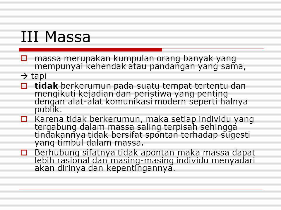 III Massa  massa merupakan kumpulan orang banyak yang mempunyai kehendak atau pandangan yang sama,  tapi  tidak berkerumun pada suatu tempat terten