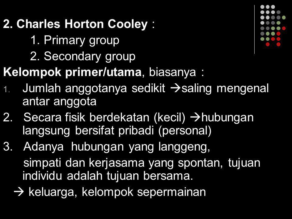 2. Charles Horton Cooley : 1. Primary group 2. Secondary group Kelompok primer/utama, biasanya : 1. Jumlah anggotanya sedikit  saling mengenal antar