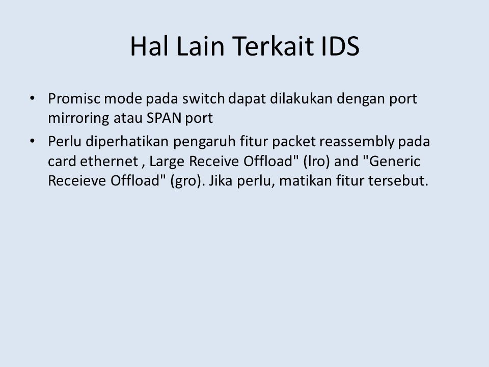 Hal Lain Terkait IDS Promisc mode pada switch dapat dilakukan dengan port mirroring atau SPAN port Perlu diperhatikan pengaruh fitur packet reassembly pada card ethernet, Large Receive Offload (lro) and Generic Receieve Offload (gro).