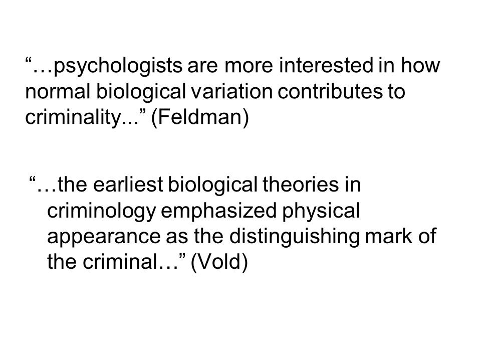 …psychologists are more interested in how normal biological variation contributes to criminality... (Feldman) …the earliest biological theories in criminology emphasized physical appearance as the distinguishing mark of the criminal… (Vold)