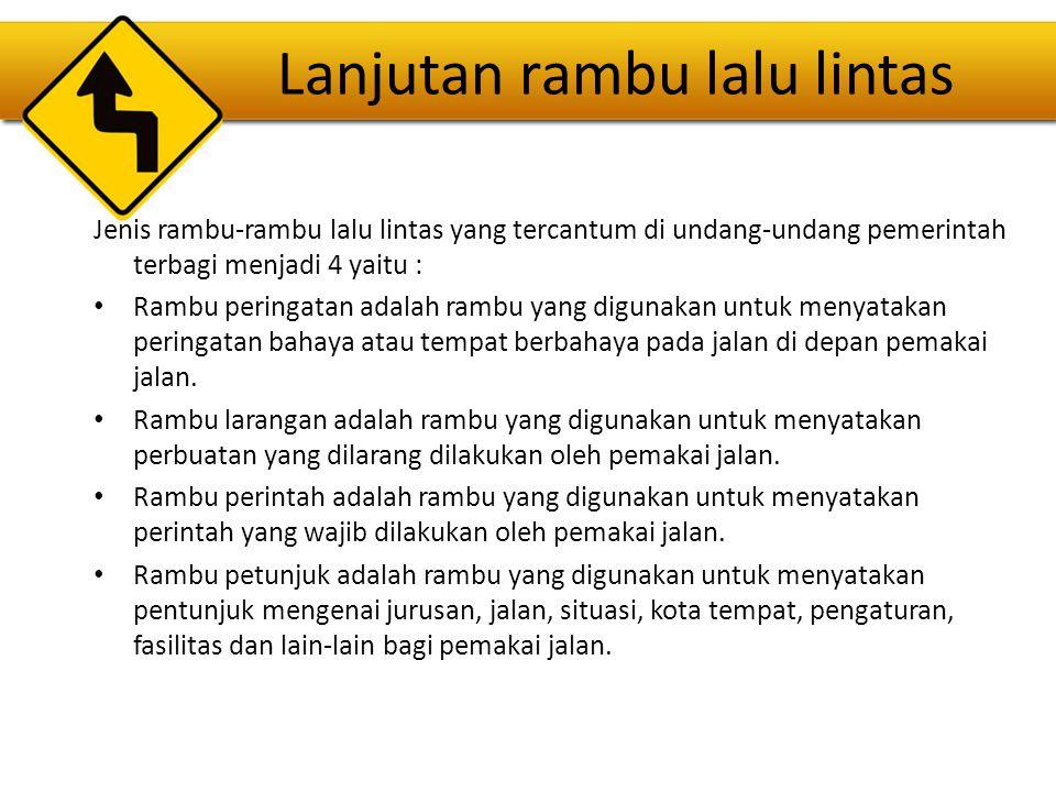 Lanjutan rambu lalu lintas Jenis rambu-rambu lalu lintas yang tercantum di undang-undang pemerintah terbagi menjadi 4 yaitu : Rambu peringatan adalah