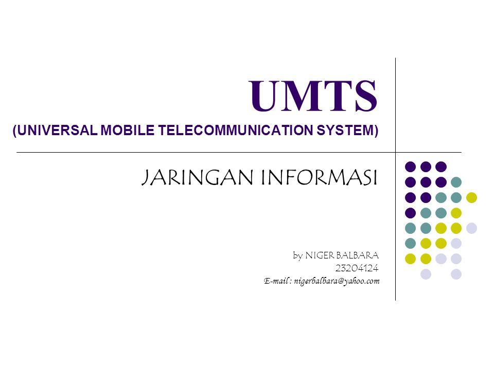 UMTS (UNIVERSAL MOBILE TELECOMMUNICATION SYSTEM) JARINGAN INFORMASI by NIGER BALBARA 23204124 E-mail : nigerbalbara@yahoo.com