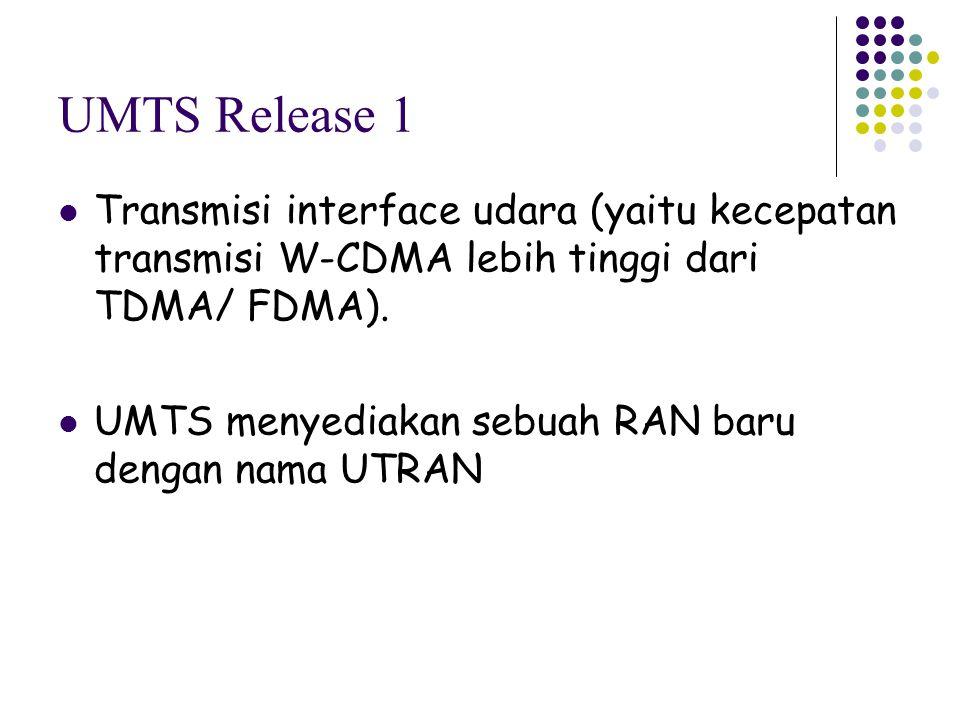 UMTS Release 1 Transmisi interface udara (yaitu kecepatan transmisi W-CDMA lebih tinggi dari TDMA/ FDMA). UMTS menyediakan sebuah RAN baru dengan nama
