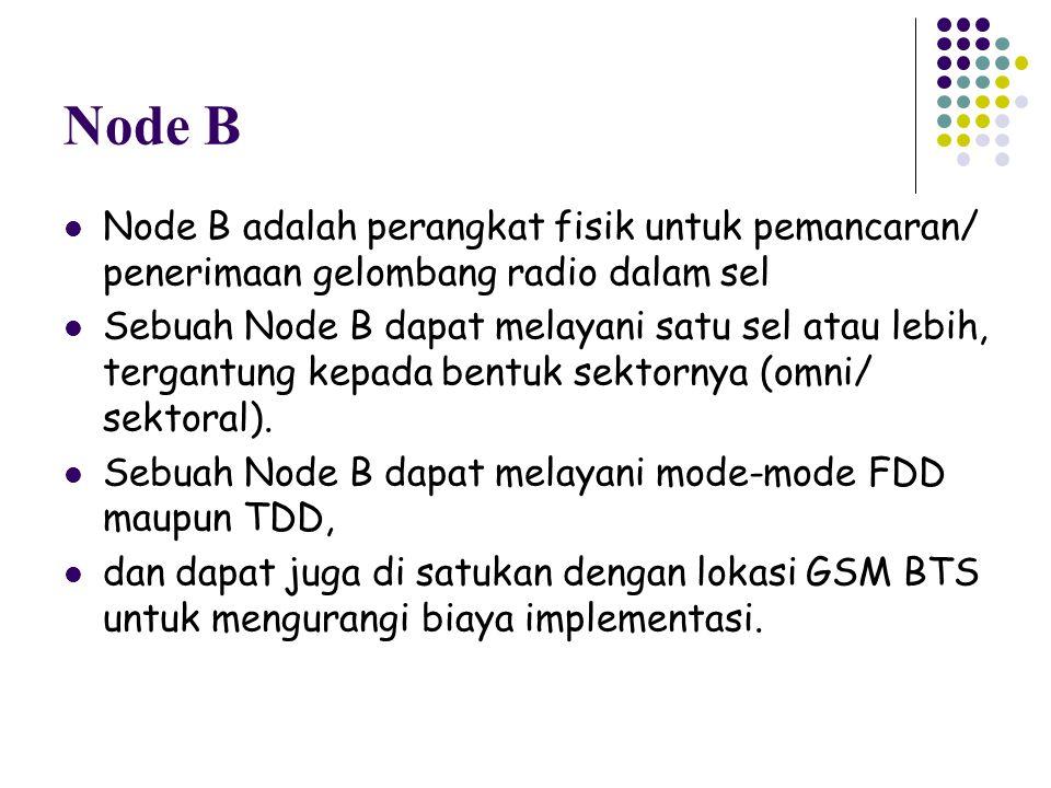 Node B Node B adalah perangkat fisik untuk pemancaran/ penerimaan gelombang radio dalam sel Sebuah Node B dapat melayani satu sel atau lebih, tergantu