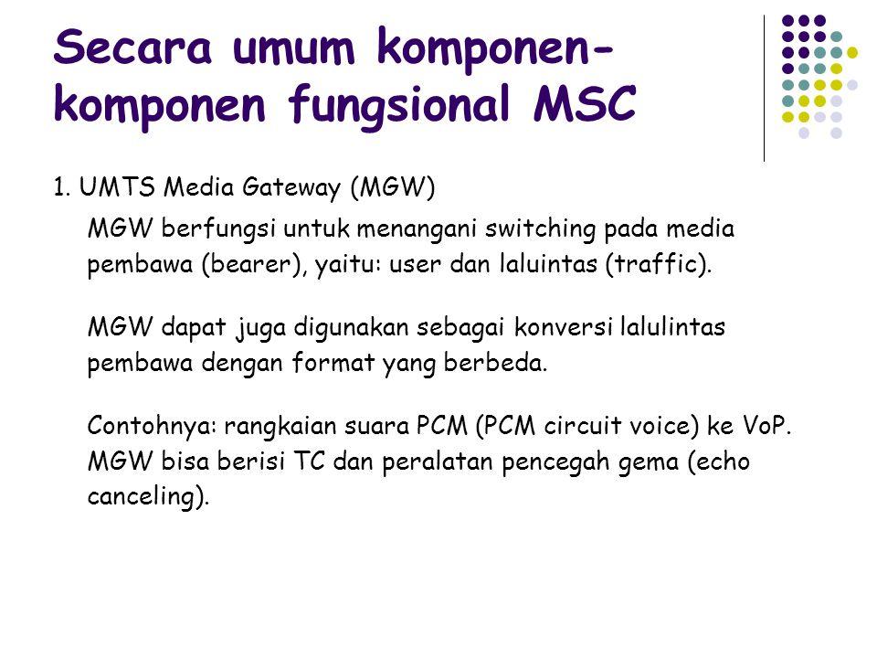 Secara umum komponen- komponen fungsional MSC 1. UMTS Media Gateway (MGW) MGW berfungsi untuk menangani switching pada media pembawa (bearer), yaitu: