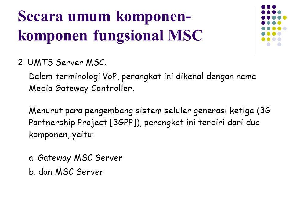 2. UMTS Server MSC. Dalam terminologi VoP, perangkat ini dikenal dengan nama Media Gateway Controller. Menurut para pengembang sistem seluler generasi