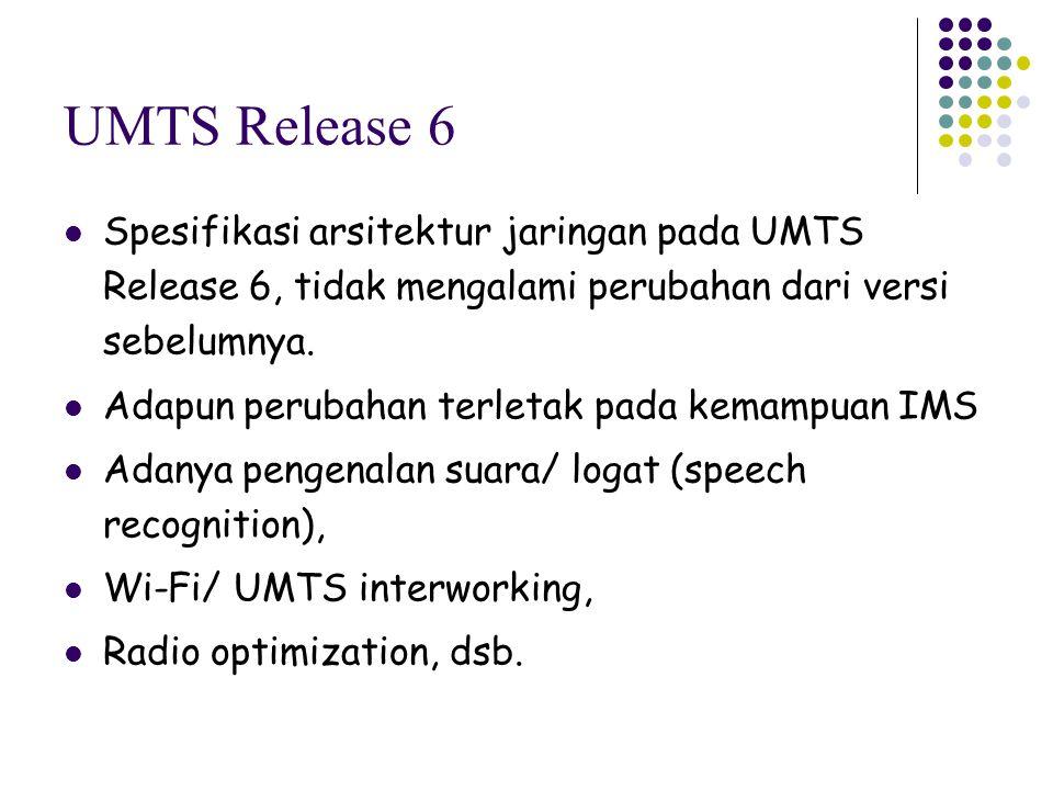UMTS Release 6 Spesifikasi arsitektur jaringan pada UMTS Release 6, tidak mengalami perubahan dari versi sebelumnya. Adapun perubahan terletak pada ke
