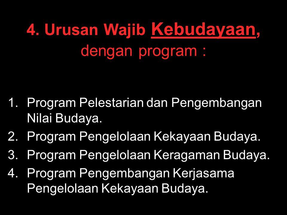 4. Urusan Wajib Kebudayaan, dengan program : 1. 1.Program Pelestarian dan Pengembangan Nilai Budaya. 2. 2.Program Pengelolaan Kekayaan Budaya. 3. 3.Pr