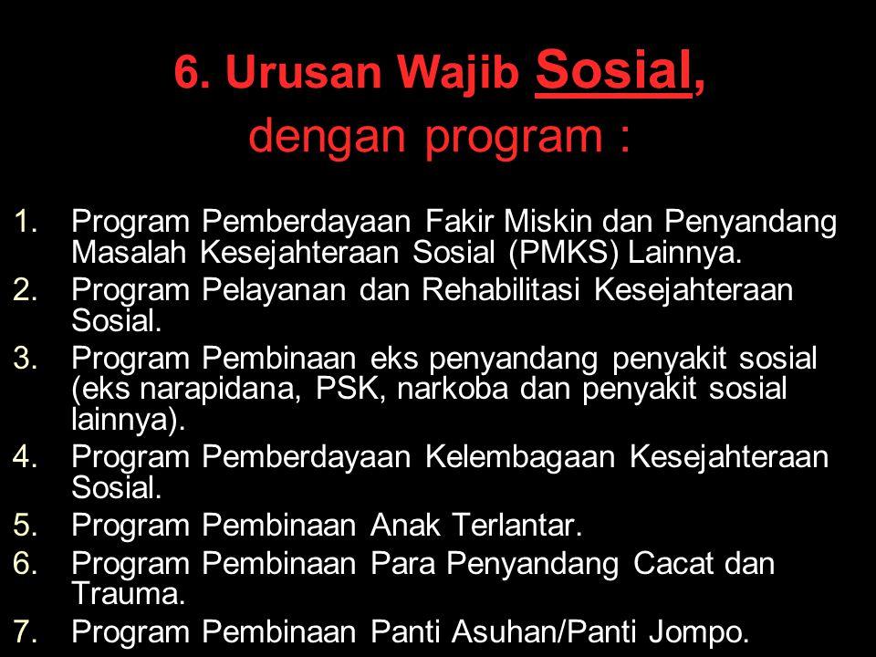 6. Urusan Wajib Sosial, dengan program : 1. 1.Program Pemberdayaan Fakir Miskin dan Penyandang Masalah Kesejahteraan Sosial (PMKS) Lainnya. 2. 2.Progr