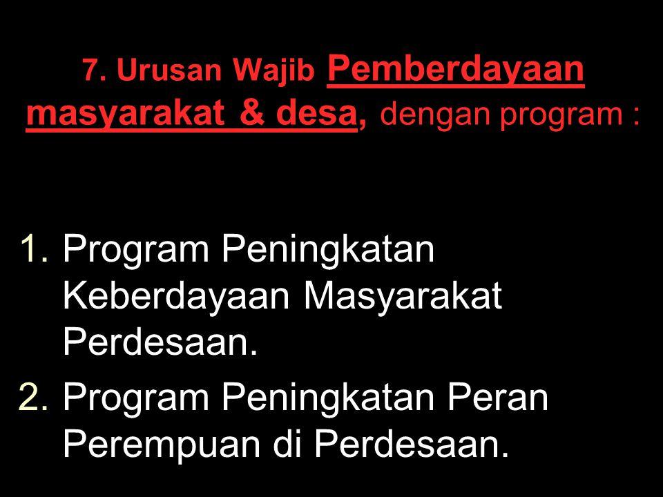 7. Urusan Wajib Pemberdayaan masyarakat & desa, dengan program : 1. 1.Program Peningkatan Keberdayaan Masyarakat Perdesaan. 2. 2.Program Peningkatan P