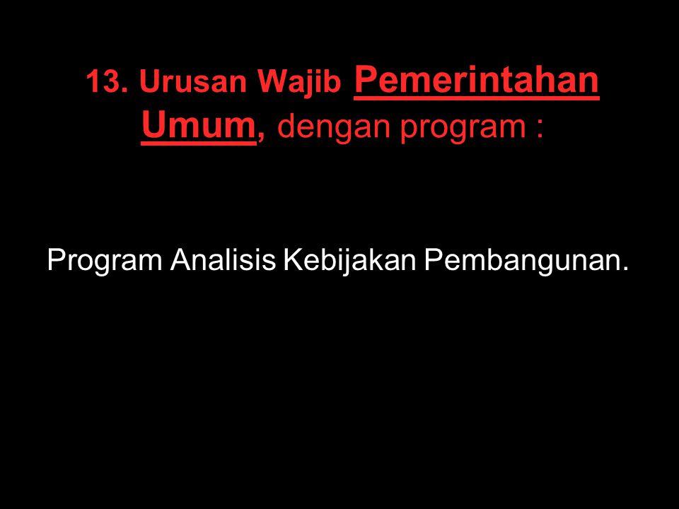 13. Urusan Wajib Pemerintahan Umum, dengan program : Program Analisis Kebijakan Pembangunan.