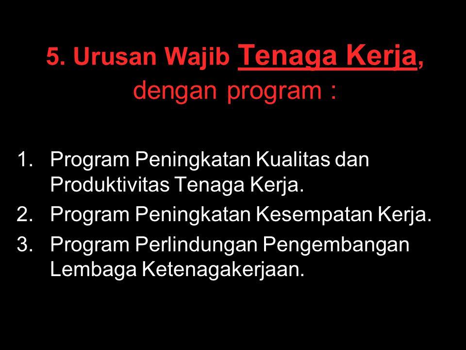 5. Urusan Wajib Tenaga Kerja, dengan program : 1. 1.Program Peningkatan Kualitas dan Produktivitas Tenaga Kerja. 2. 2.Program Peningkatan Kesempatan K