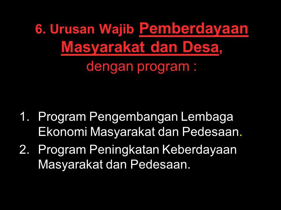 6. Urusan Wajib Pemberdayaan Masyarakat dan Desa, dengan program : 1. 1.Program Pengembangan Lembaga Ekonomi Masyarakat dan Pedesaan. 2. 2.Program Pen