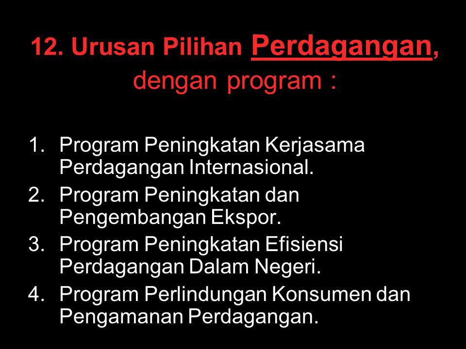 12. Urusan Pilihan Perdagangan, dengan program : 1. 1.Program Peningkatan Kerjasama Perdagangan Internasional. 2. 2.Program Peningkatan dan Pengembang