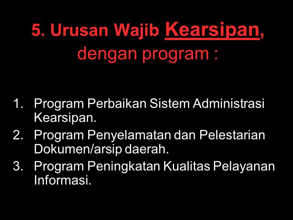 5. Urusan Wajib Kearsipan, dengan program : 1. 1.Program Perbaikan Sistem Administrasi Kearsipan. 2. 2.Program Penyelamatan dan Pelestarian Dokumen/ar