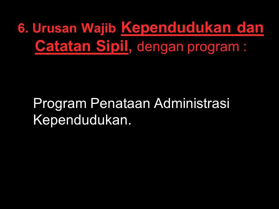 6. Urusan Wajib Kependudukan dan Catatan Sipil, dengan program : Program Penataan Administrasi Kependudukan.