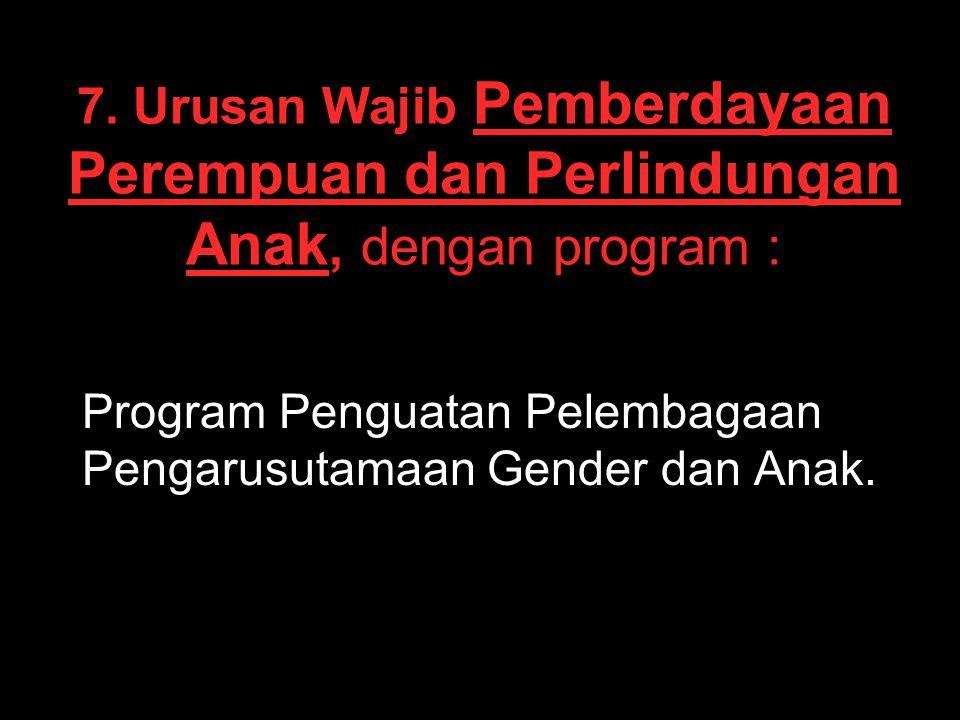 7. Urusan Wajib Pemberdayaan Perempuan dan Perlindungan Anak, dengan program : Program Penguatan Pelembagaan Pengarusutamaan Gender dan Anak.