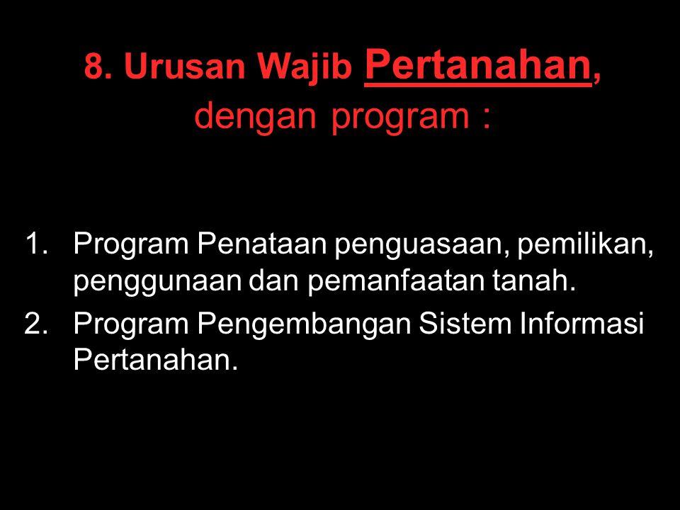 8. Urusan Wajib Pertanahan, dengan program : 1. 1.Program Penataan penguasaan, pemilikan, penggunaan dan pemanfaatan tanah. 2. 2.Program Pengembangan