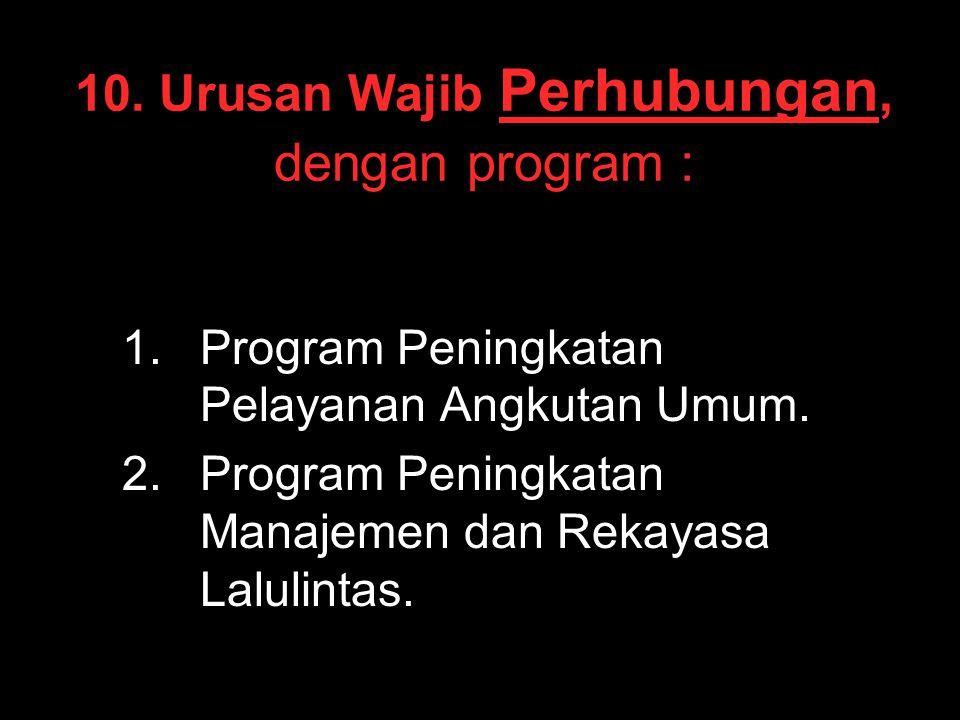 10. Urusan Wajib Perhubungan, dengan program : 1. 1.Program Peningkatan Pelayanan Angkutan Umum. 2. 2.Program Peningkatan Manajemen dan Rekayasa Lalul