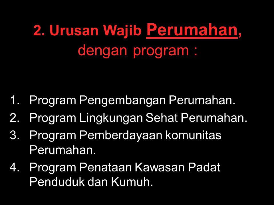 2. Urusan Wajib Perumahan, dengan program : 1. 1.Program Pengembangan Perumahan. 2. 2.Program Lingkungan Sehat Perumahan. 3. 3.Program Pemberdayaan ko