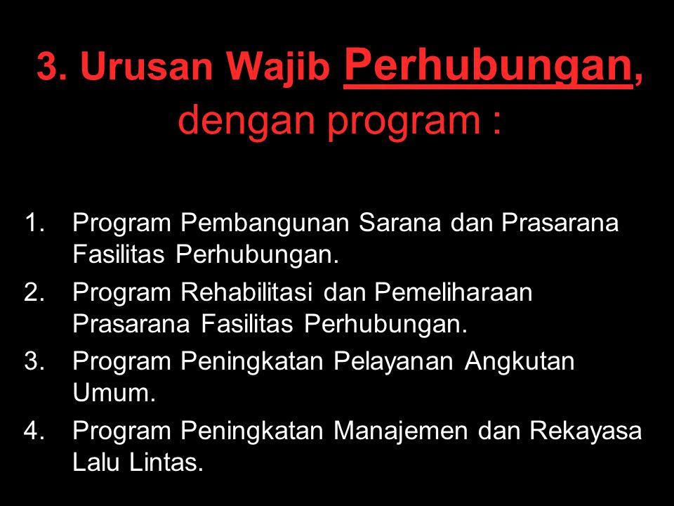 3. Urusan Wajib Perhubungan, dengan program : 1. 1.Program Pembangunan Sarana dan Prasarana Fasilitas Perhubungan. 2. 2.Program Rehabilitasi dan Pemel
