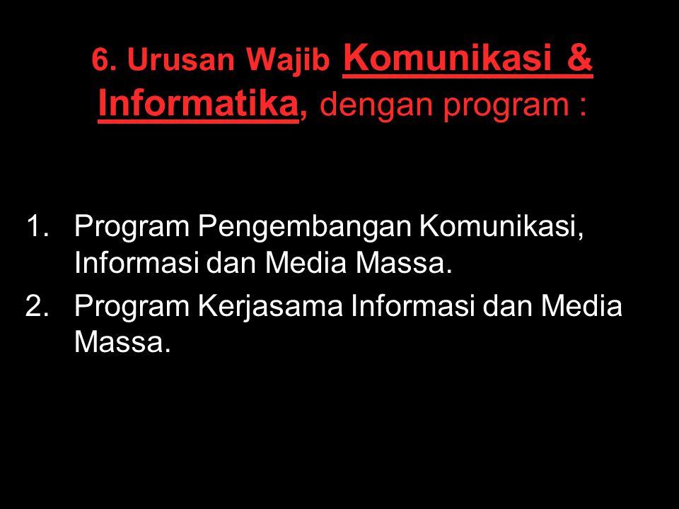 6. Urusan Wajib Komunikasi & Informatika, dengan program : 1. 1.Program Pengembangan Komunikasi, Informasi dan Media Massa. 2. 2.Program Kerjasama Inf