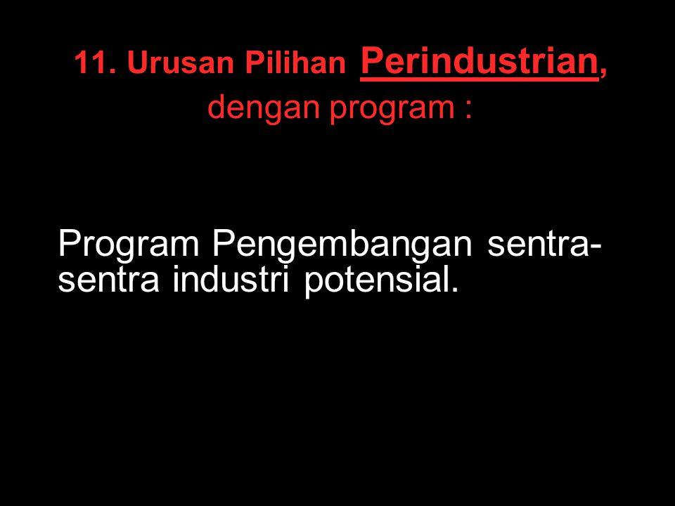 11. Urusan Pilihan Perindustrian, dengan program : Program Pengembangan sentra- sentra industri potensial.