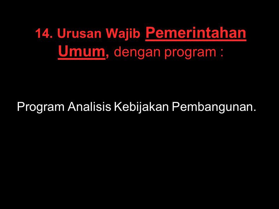 14. Urusan Wajib Pemerintahan Umum, dengan program : Program Analisis Kebijakan Pembangunan.