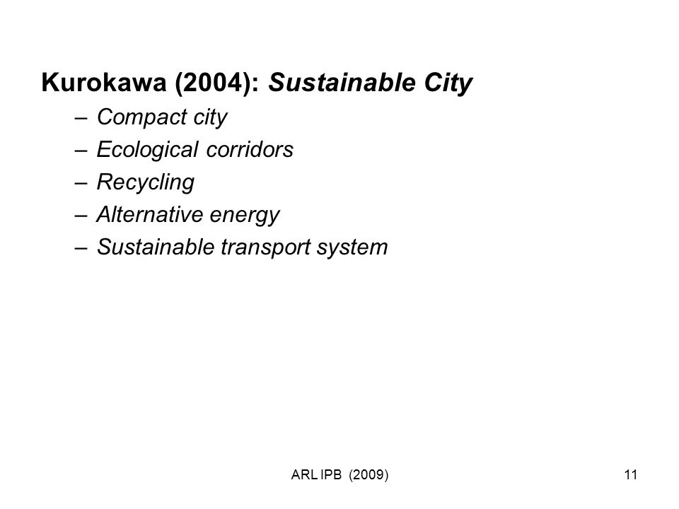 ARL IPB (2009)11 Kurokawa (2004): Sustainable City –Compact city –Ecological corridors –Recycling –Alternative energy –Sustainable transport system